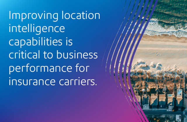 Improving location intelligence capabilities is critical to business performance for insurance carriers.