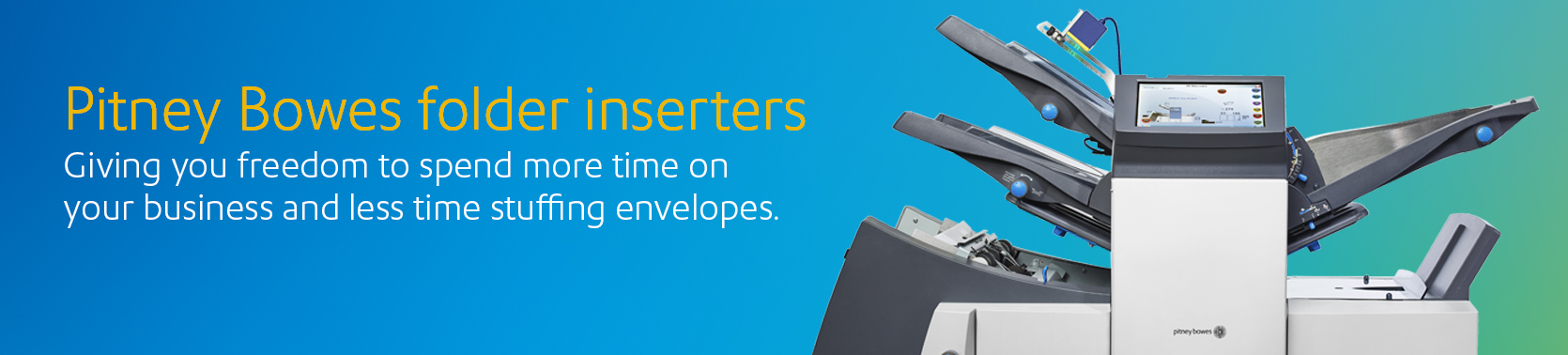 Pitney Bowes Folders Inserters. Giving you the freedom to spend more time on your business and less time stuffing envelopes.