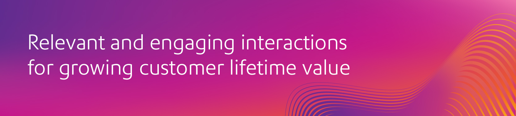Relevant and engaging interactions for growing customer lifetime value
